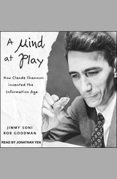 A Mind at Play: How Claude Shannon Invented the Information Age, Rob Goodman