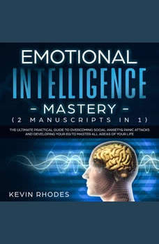 Emotional Intelligence Mastery (2 Manuscripts in 1): The Ultimate Practical Guide to Overcoming Social Anxiety & Panic Attacks and Developing Your EQ To Master All Areas of Your Life, Kevin Rhodes