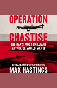 Operation Chastise: The RAF's Most Brilliant Attack of World War II, Max Hastings