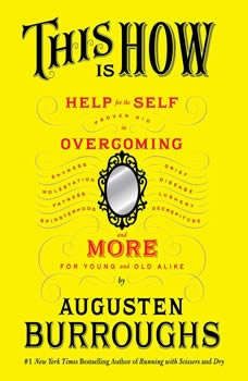 This Is How: Proven Aid in Overcoming Shyness, Molestation, Fatness, Spinsterhood, Grief, Disease, Lushery, Decre, Augusten Burroughs