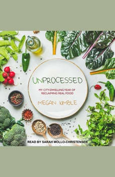 Unprocessed: My City-Dwelling Year of Reclaiming Real Food My City-Dwelling Year of Reclaiming Real Food, Megan Kimble