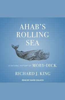 Ahab's Rolling Sea: A Natural History of Moby-Dick, Richard J. King