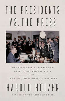 The Presidents vs. the Press: The Endless Battle between the White House and the Media--from the Founding Fathers to Fake News, Harold Holzer