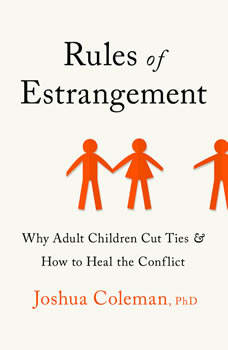 Rules of Estrangement: Why Adult Children Cut Ties and How to Heal the Conflict, Joshua Coleman, PhD