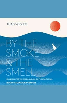 By the Smoke and the Smell: My Search for the Rare and Sublime on the Spirits Trail My Search for the Rare and Sublime on the Spirits Trail, Thad Vogler