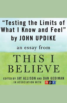 Testing the Limits of What I Know and Feel: A This I Believe Essay, John Updike