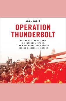 Operation Thunderbolt: Flight 139 and the Raid on Entebbe Airport, the Most Audacious Hostage Rescue Mission in History, Saul David