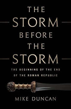 The Storm Before the Storm: The Beginning of the End of the Roman Republic The Beginning of the End of the Roman Republic, Mike Duncan