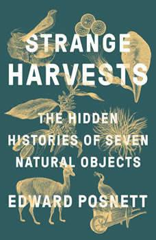 Strange Harvests: The Hidden Histories of Seven Natural Objects, Edward Posnett