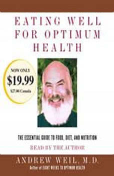 Eating Well for Optimum Health: The Essential Guide to Food, Diet, and Nutrition The Essential Guide to Food, Diet, and Nutrition, Andrew Weil, M.D.