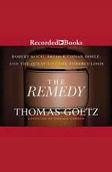 The Remedy: Robert Koch, Arthur Conan Doyle, and the Quest to Cure, Thomas Goetz