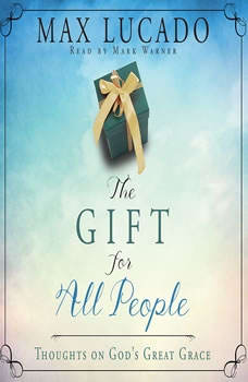 The Gift for All People: Thoughts on God's Great Grace, Max Lucado