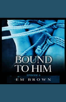 Bound to Him - Episode 6: An International Billionaire Romance, Em Brown