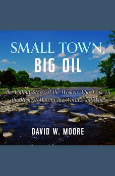 Small Town, Big Oil: The Untold Story of the Women Who Took on the Richest Man in the World-And Won, David W. Moore