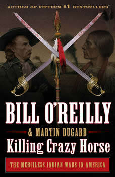 Killing Crazy Horse: The Merciless Indian Wars in America, Bill O'Reilly