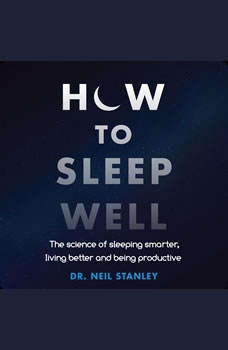 How to Sleep Well: The Science of Sleeping Smarter, Living Better and Being Productive, Dr. Neil Stanley