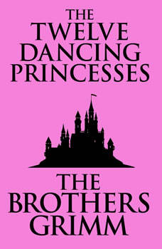 Twelve Dancing Princesses, The, The Brothers Grimm
