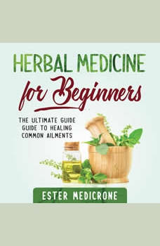 Herbal Medicine For Beginners: The Ultimate Guide Guide to Healing Common Ailments, Ester Medicrone