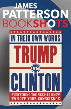 Trump vs. Clinton: In Their Own Words: Everything You Need to Know to Vote Your Conscience Everything You Need to Know to Vote Your Conscience, James Patterson