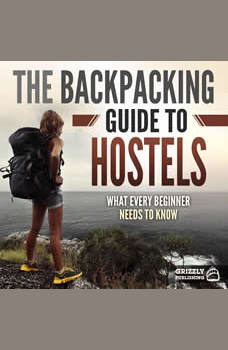 The Backpacking Guide to Hostels: What Every Beginner Needs to Know, Grizzly Publishing