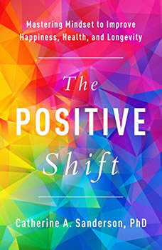 The Positive Shift: Mastering Mindset to Improve Happiness, Health, and Longevity, Catherine A. Sanderson