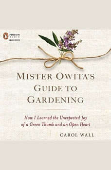Mister Owita's Guide to Gardening: How I Learned the Unexpected Joy of a Green Thumb and an Open Heart, Carol Wall