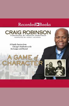 A Game of Character: A Family Journey from Chicago's Southside to the Ivy League and Beyond, Craig Robinson