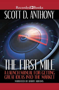 The First Mile: A Launch Manual for Getting Great Ideas Into the Market, Scott D. Anthony