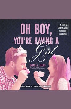 Oh Boy, You're Having a Girl: A Dad's Survival Guide to Raising Daughters, Brian Klems