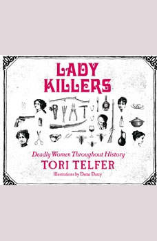 Lady Killers: Deadly Women Throughout History Deadly Women Throughout History, Tori Telfer