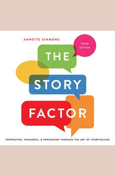 The Story Factor: Inspiration, Influence, and Persuasion through the Art of Storytelling, Annette Simmons