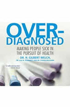 Overdiagnosed: Making People Sick in Pursuit of Health, H. Gilbert Welch