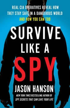 Survive Like a Spy: Real CIA Operatives Reveal How They Stay Safe in a Dangerous World and How You Can Too, Jason Hanson