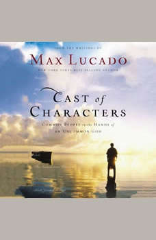 Cast of Characters: Common People in the Hands of an Uncommon God, Max Lucado