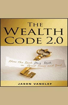 The Wealth Code 2.0: How the Rich Stay Rich in Good Times and Bad, Jason Vanclef