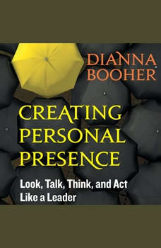 Creating Personal Presence: Look, Talk, Think, and Act Like a Leader, Dianna Booher