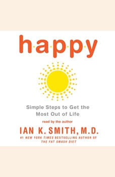 Happy: Simple Steps to Get the Most Out of Life Simple Steps to Get the Most Out of Life, Ian K. Smith, M.D.