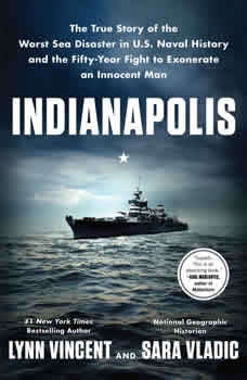 Indianapolis: The True Story of the Worst Sea Disaster in U.S. Naval History and the Fifty-Year Fight to Exonerate an Innocent Man The True Story of the Worst Sea Disaster in U.S. Naval History and the Fifty-Year Fight to Exonerate an Innocent Man, Lynn Vincent