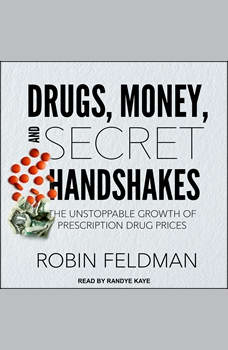 Drugs, Money, and Secret Handshakes: The Unstoppable Growth of Prescription Drug Prices, Robin Feldman