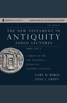 The New Testament in Antiquity: Audio Lectures 1: A Survey of the New Testament within Its Cultural Contexts, Gary M. Burge