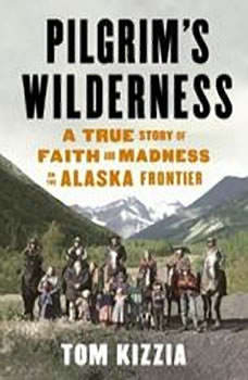 Pilgrim's Wilderness: A True Story of Faith and Madness on the Alaska Frontier, Tom Kizzia