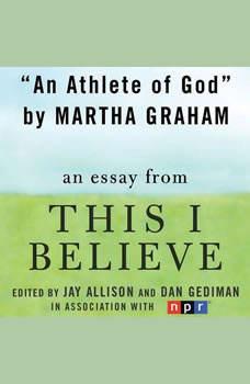 An Athlete of God: A This I Believe Essay, Martha Graham