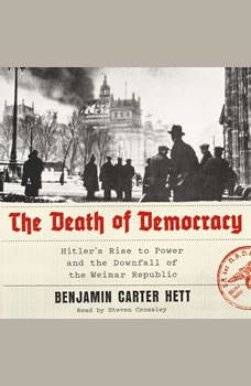 The Death of Democracy: Hitler's Rise to Power and the Downfall of the Weimar Republic, Benjamin Carter Hett