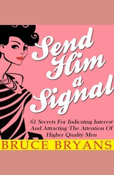 Send Him A Signal: 61 Secrets For Indicating Interest And Attracting The Attention Of Higher Quality Men, Bruce Bryans