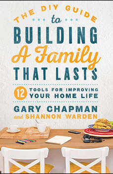 The DIY Guide to Building a Family that Lasts: 12 Tools for Improving Your Home Life 12 Tools for Improving Your Home Life, Gary Chapman