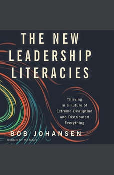 The New Leadership Literacies: Thriving in a Future of Extreme Disruption and Distributed Everything, Bob Johansen