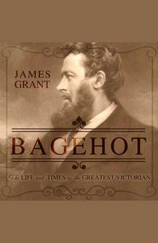 Bagehot: The Life and Times of the Greatest Victorian, James Grant