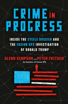 Crime in Progress: Inside the Steele Dossier and the Fusion GPS Investigation of Donald Trump, Glenn Simpson