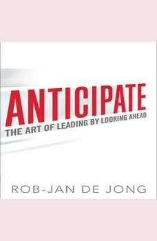 Anticipate: The Art of Leading by Looking Ahead The Art of Leading by Looking Ahead, Rob-Jan De Jong