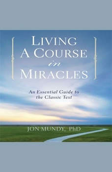 Living a Course in Miracles: An Essential Guide to the Classic Text, Jon Mundy